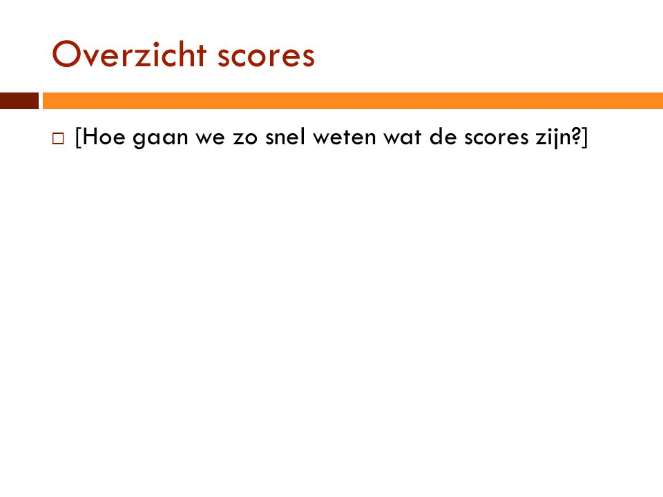 Overzicht scores [Hoe gaan we zo snel weten wat de scores zijn ]